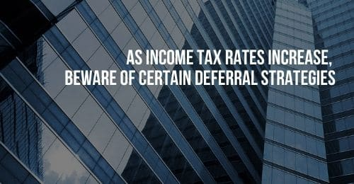 As Income Tax Rates Increase, Beware of Certain Deferral Strategies